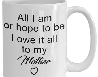 Mother's day mug - all i am i owe to my mother - 11 oz or 15 oz