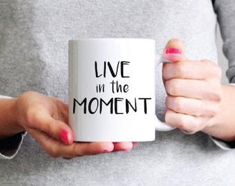 Live In The Moment Mug - Coffee Mug - Ceramic Mug - Inspirational Mug