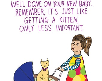 New Baby Card - Well Done On Your New Baby. Remember, It's Just Like Getting A Kitten, Only Less Important.