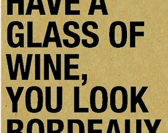 Wine Quotes Coaster: Have a Glass of Wine, You Look Bordeaux