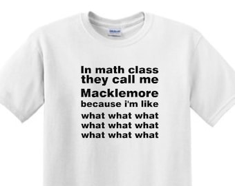 In Math class they call me MACKLEMORE because I'm Like what what what what -  Funny T-Shirt