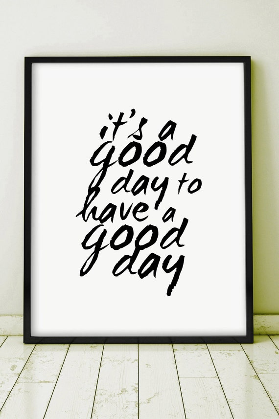it 39 s a good day to have a good day printable quote poster. Black Bedroom Furniture Sets. Home Design Ideas