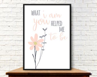 What I Am You Helped Me To Be - Mother's Day/Birthday/Teacher Digital Print