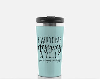 Speech Therapist Gift Coffee Travel Cup / Everyone Deserves A Voice SLP Gift