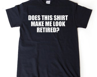 Does This Shirt Make Me Look Retired? T-shirt Funny Retirement Birthday Gift For Men, Women, Husband, Wife Shirt