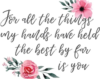 """Girl's Nursery Print """"For all the things my hands have held, the best by far is you"""""""