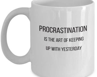 Coffee Mug -Procrastintation Is The Art Of Keeping Up With Yesterday- Sarcastic Quote
