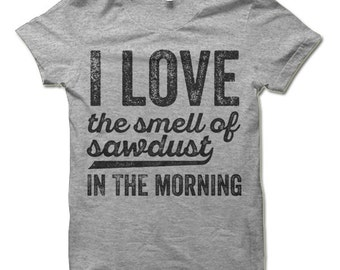 I Love The Smell Of Sawdust In The Morning Shirt. Funny T-Shirts.