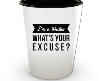 I'm a Writer - What's Your Excuse - Funny Shot Glass for Writers