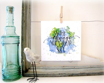 Be The Change You Wish To See - Change the world- Earth-  Hand Lettering Art Print