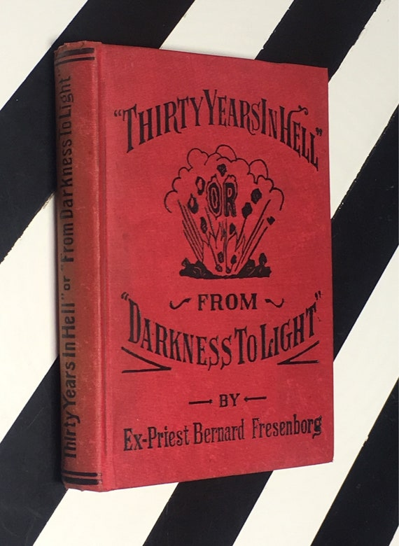 Thirty Years in Hell or From Darkness to Light by Ex-Priest Bernard Fresenborg (1904) hardcover book