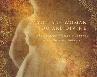 You Are Woman, You Are Divine; the modern woman's journey back to The Goddess