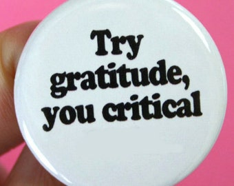 try gratitude, you critical f..k  1.25 inch pinback button.