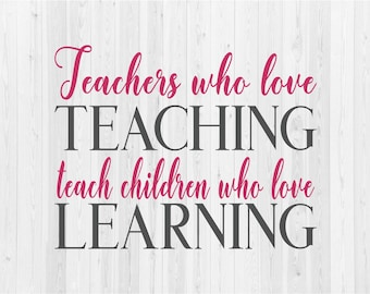 Teachers who Love Teaching Teach Children who Love Learning - SVG Cut File