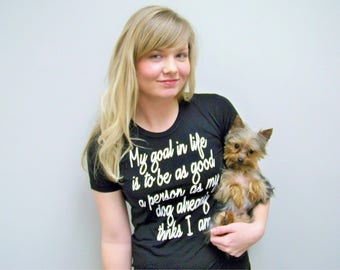 Dog Shirt, My Goal in Life Shirt, Dog Lover Gift, Dog Shirt, Dog Mom, Dog Lover T Shirt, Funny Dog Shirt, Year of The Dog, Gift For Her