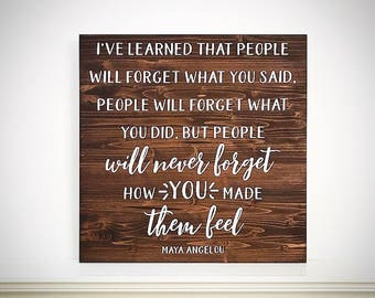 Custom Wood Sign - I've Learned That People Will Forget What You Said / How You Made Them Feel - 16x16 Handcrafted Maya Angelou Quote