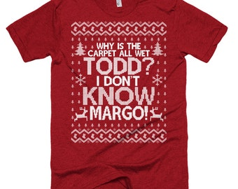 Why is the Carpet All Wet Todd I Don't Know Margo T Shirt - Christmas Party Shirt  - Unisex American Apparel T Shirt  - Item 1222