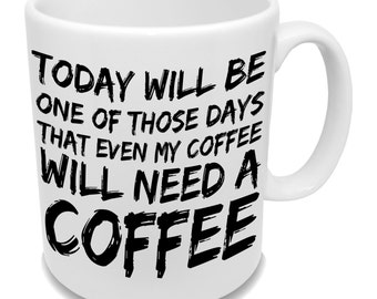 Today Will Be One Of Those Days That Even My Coffee Will Need A Coffee  Funny Mug  Coffee Mug Perfect Coffee Mug Funny Slogen