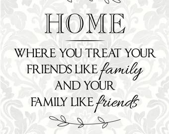 Home: Where you treat your friends like family and your family like friends (SVG, PDF, Digital File Vector Graphic)