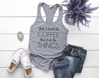 Coffee Shirt. First I Drink The Coffee Then I Do The Things Tank Top. Super Soft and Comfy Racerback Tank Top. Brunch Shirt. All The Coffee