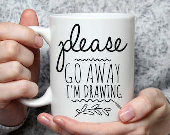 Please Go Away I am Drawing - Funny Coffee Mug Perfect Gift For Artist
