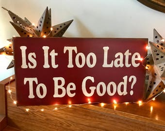 Is It Too Late To Be Good Wooden Primitive Christmas Sign