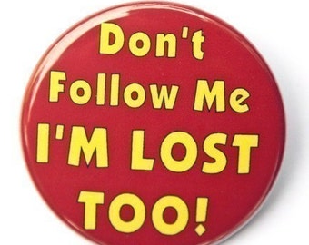 Don't Follow Me I'm Lost Too - Button Pinback Badge 1 1/2 inch 1.5 - Keychain Magnet or Flatback
