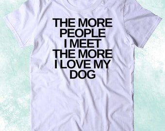 The More People I Meet The More I Love My Dog Shirt Funny Dog Animal Lover Puppy Clothing Tumblr T-shirt