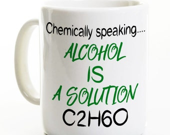 Science Gift Coffee Mug - Chemically Speaking Alcohol is a Solution - Scientist Mug - Funny Coffee Mugs - Nerd Geek Gift -21st Birthday
