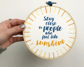 Positivity quote Embroidery Hoop Art 'Stay close to people who feel like sunshine' - inspirational quote - gift for girl friend - strong