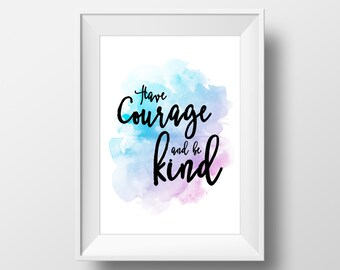 Have Courage and Be Kind - Inspirational Poster - DIGITAL DOWNLOAD - Print for your room!