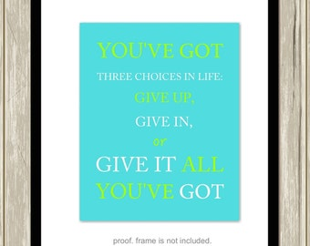 Motivational quotes, teen inspirational art, You've got three choices in life: give up, give in or give it all you've got, custom colors
