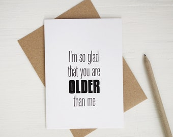 Funny birthday card I'm so glad that you are older than me birthday card humor