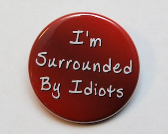 I'm Surrounded By Idiots - Button Pinback Badge 1 1/2 inch 1.5 - Magnet Keychain or Flatback