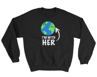 I'm With Her Mother Earth Sweatshirt, Happy Earth Day 2010 Gift, Go Green Shirt - Save the Earth and Trees Shirt for women, men and kids