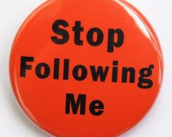 Stop Following Me - Pinback Button Badge 1 1/2 inch 1.5 - Keychain Magnet or Flatback