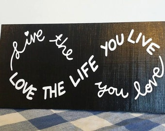Live the Life you LOVE the life you live, Infinity sign, wood sign
