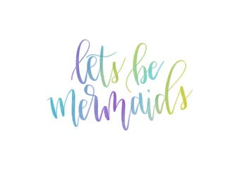 Let's be mermaids, mermaids, handlettered, watercolor, digital download, quotes