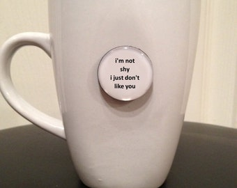 Quote | Mug | Magnet | I'm Not Shy I Just Don't Like You