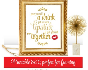 Pour Yourself A Drink, Put On Some Lipstick, & Pull Yourself Together - Printable Art Makeup Vanity 8x10 Sign Gold Decoration
