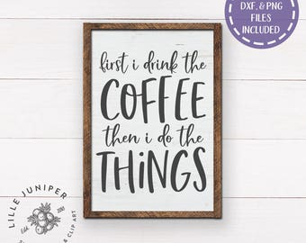 First I Drink the Coffee Then I Do the Things SVG, Coffee svg, Modern Farmhouse, Kitchen svg, Farmhouse svg, SVGs for Signs, Commercial Use