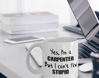 Carpenter Gift - Carpenter Mug - Carpenter Coffee Mug - Yes I'm a Carpenter But I Can't Fix Stupid