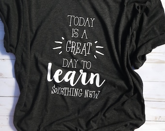 Tshirt, Today is a Great Day to Learn Something New, Teacher Shirt, Ladies Tshirt, Women's Tshirt, Soft Shirt, Bella brand, Next Level