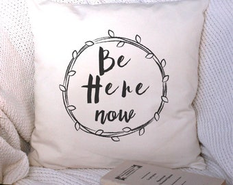 Inspirational Cushion Cover, Be Here Now, Housewarming Gift, Throw Pillow Cover