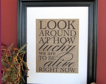 Look around at how Lucky we are to be Alive right now - burlap art print