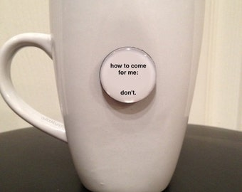 Quote   Mug   Magnet   How To Come For Me: Don't.