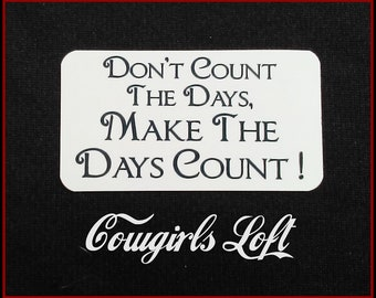 CUSTOM MAGNET Inspirational Saying ( Don't Count The Days, Make The Days Count ) or Personalize with your text and/or image . Cowgirls Loft