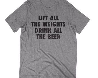 Lift All The Weights Drink All the Beer Workout Crossfit Weekend Funny Fun Inspiring Men's or Women's T-Shirt