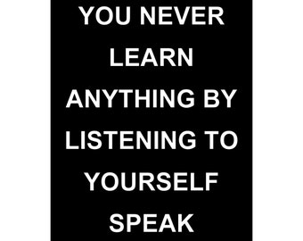 You Never Learn Anything By Listening To Yourself Speak - Available Sizes (8x10) (11x14) (16x20) (18x24) (20x24) (24x30)