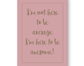 Im Not Here To Be Average Im Here To Be Awesome Sign, Awesome Sign, Awesome Print, Inspirational Print